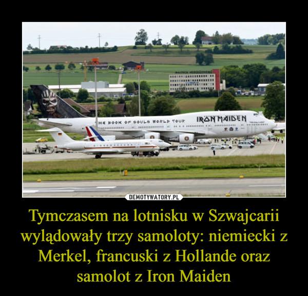Tymczasem na lotnisku w Szwajcarii wylądowały trzy samoloty: niemiecki z Merkel, francuski z Hollande oraz samolot z Iron Maiden –