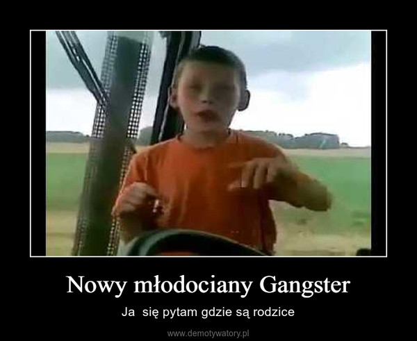 Nowy młodociany Gangster – Ja  się pytam gdzie są rodzice