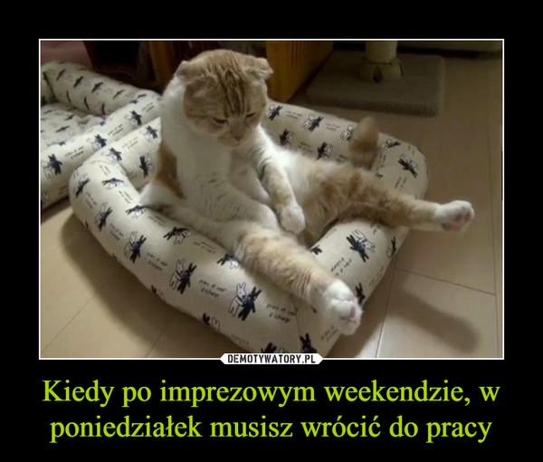 Kiedy po imprezowym weekendzie, w poniedziałek musisz wrócić do pracy –