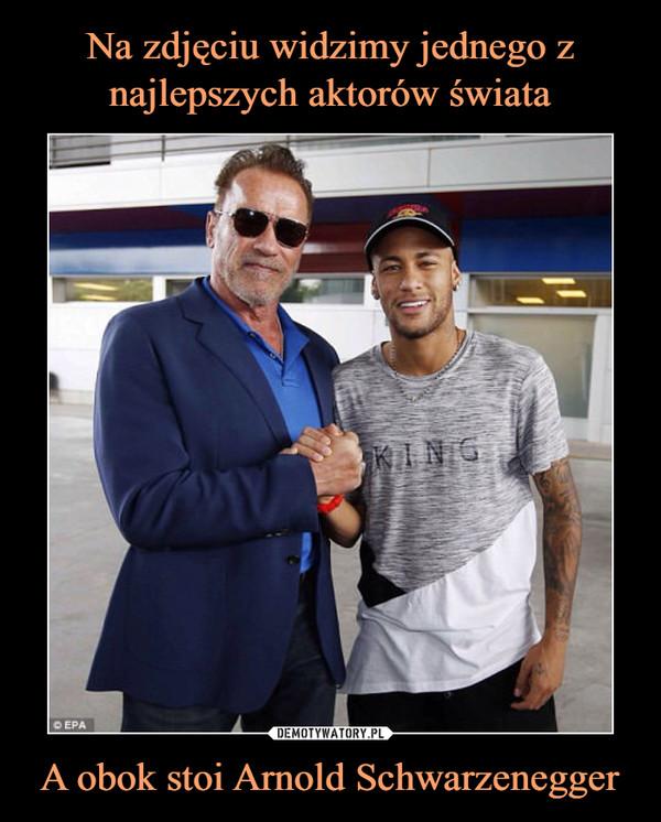 A obok stoi Arnold Schwarzenegger –