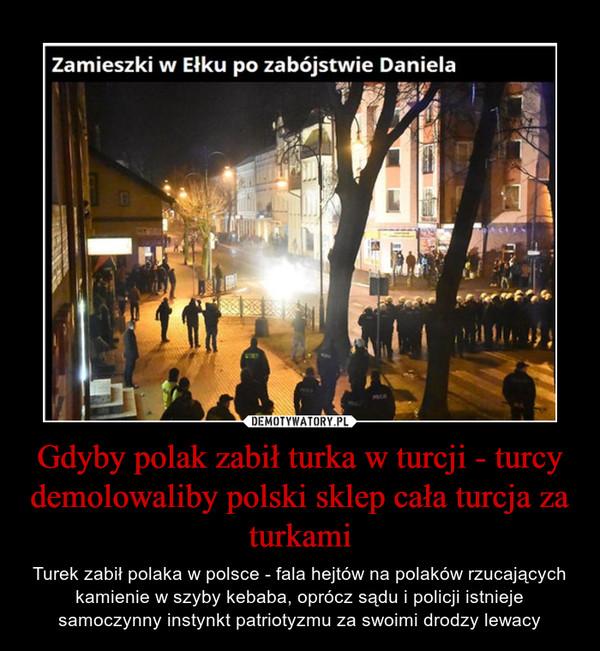 Gdyby polak zabił turka w turcji - turcy demolowaliby polski sklep cała turcja za turkami – Turek zabił polaka w polsce - fala hejtów na polaków rzucających kamienie w szyby kebaba, oprócz sądu i policji istnieje samoczynny instynkt patriotyzmu za swoimi drodzy lewacy