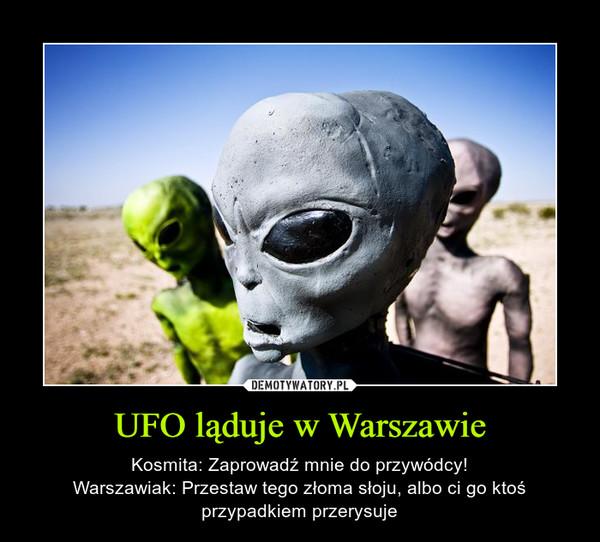 UFO ląduje w Warszawie – Kosmita: Zaprowadź mnie do przywódcy!Warszawiak: Przestaw tego złoma słoju, albo ci go ktoś przypadkiem przerysuje