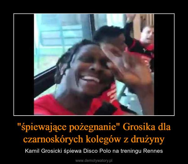 """""""śpiewające pożegnanie"""" Grosika dla czarnoskórych kolegów z drużyny – Kamil Grosicki śpiewa Disco Polo na treningu Rennes"""