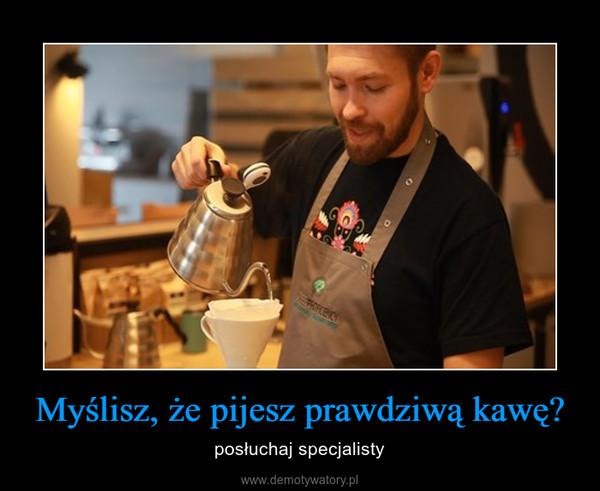 Myślisz, że pijesz prawdziwą kawę? – posłuchaj specjalisty