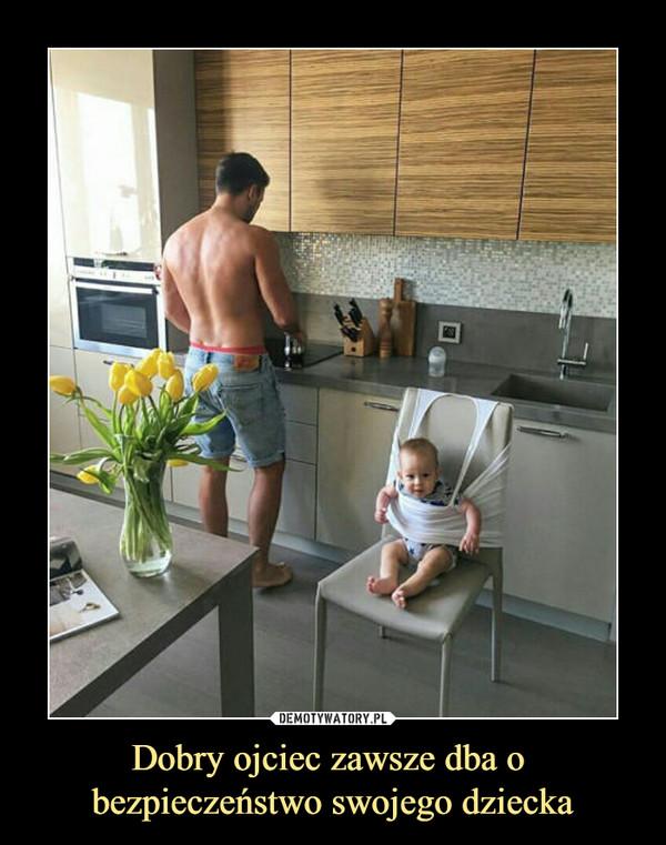 Dobry ojciec zawsze dba o bezpieczeństwo swojego dziecka –
