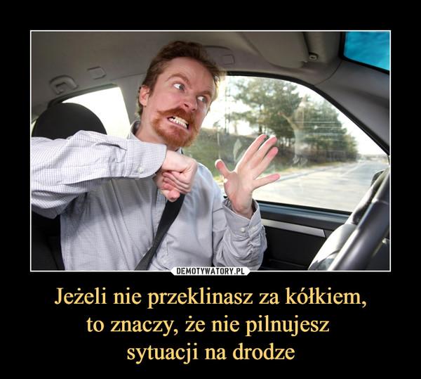 Jeżeli nie przeklinasz za kółkiem,to znaczy, że nie pilnujesz sytuacji na drodze –