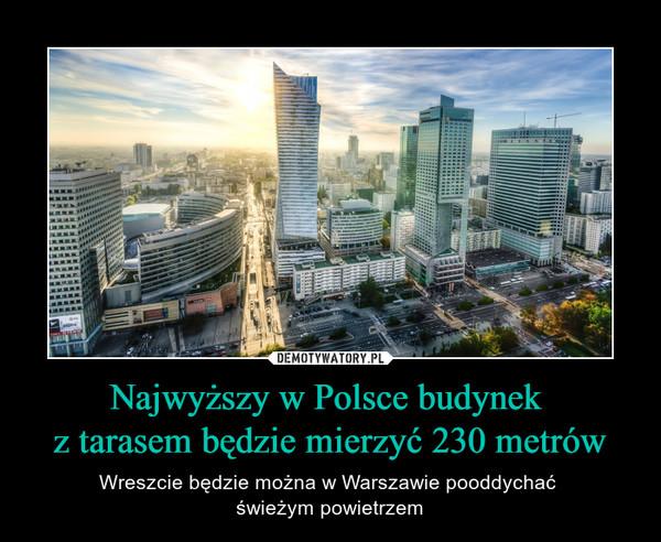 Najwyższy w Polsce budynek z tarasem będzie mierzyć 230 metrów – Wreszcie będzie można w Warszawie pooddychać świeżym powietrzem