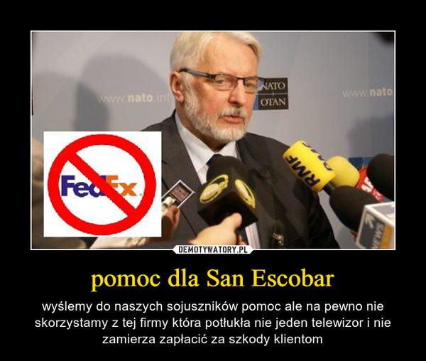 pomoc dla San Escobar – wyślemy do naszych sojuszników pomoc ale na pewno nie skorzystamy z tej firmy która potłukła nie jeden telewizor i nie zamierza zapłacić za szkody klientom