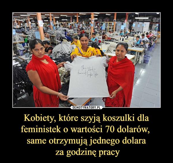 Kobiety, które szyją koszulki dla feministek o wartości 70 dolarów, same otrzymują jednego dolara za godzinę pracy –