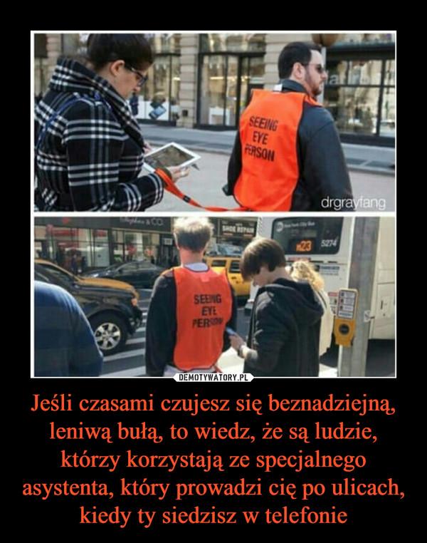 Jeśli czasami czujesz się beznadziejną, leniwą bułą, to wiedz, że są ludzie, którzy korzystają ze specjalnego asystenta, który prowadzi cię po ulicach, kiedy ty siedzisz w telefonie –