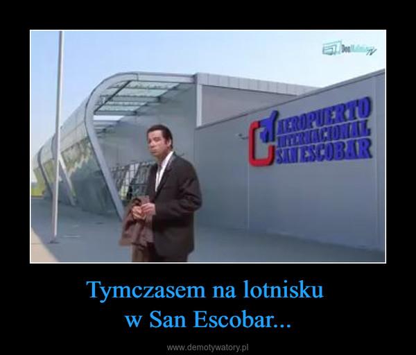Tymczasem na lotnisku w San Escobar... –