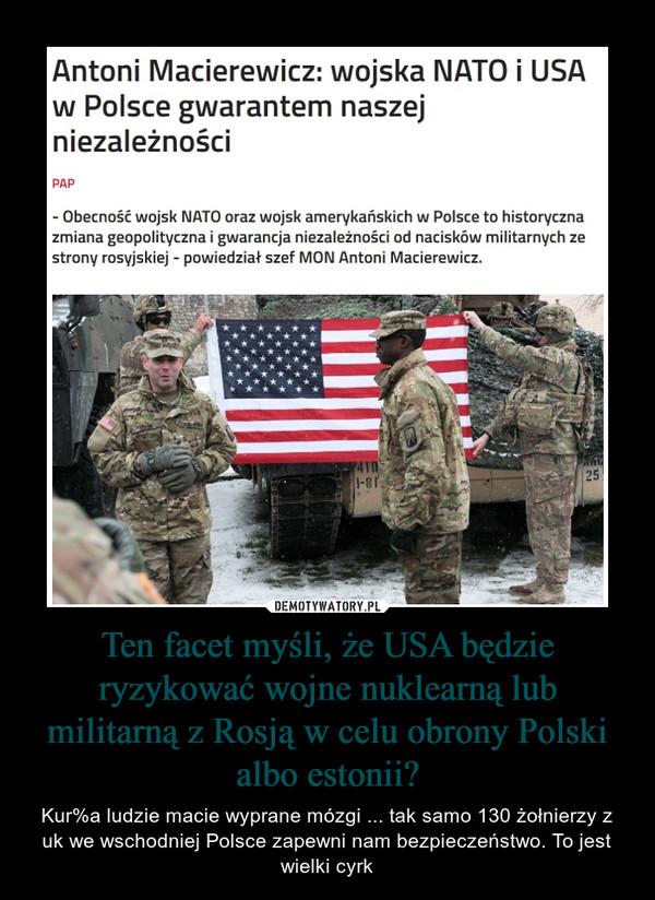 Ten facet myśli, że USA będzie ryzykować wojne nuklearną lub militarną z Rosją w celu obrony Polski albo estonii? – Kur%a ludzie macie wyprane mózgi ... tak samo 130 żołnierzy z uk we wschodniej Polsce zapewni nam bezpieczeństwo. To jest wielki cyrk