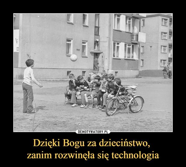 Dzięki Bogu za dzieciństwo, zanim rozwinęła się technologia –