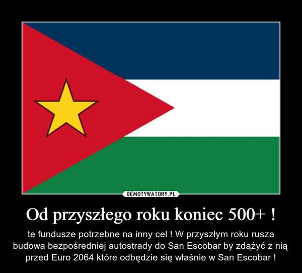 Od przyszłego roku koniec 500+ ! – te fundusze potrzebne na inny cel ! W przyszłym roku rusza budowa bezpośredniej autostrady do San Escobar by zdążyć z nią przed Euro 2064 które odbędzie się właśnie w San Escobar !