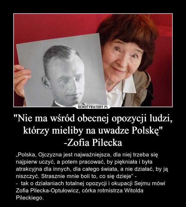 """""""Nie ma wśród obecnej opozycji ludzi, którzy mieliby na uwadze Polskę""""-Zofia Pilecka – """"Polska, Ojczyzna jest najważniejsza, dla niej trzeba się najpierw uczyć, a potem pracować, by piękniała i była atrakcyjna dla innych, dla całego świata, a nie działać, by ją niszczyć. Strasznie mnie boli to, co się dzieje"""" --  tak o działaniach totalnej opozycji i okupacji Sejmu mówi Zofia Pilecka-Optułowicz, córka rotmistrza Witolda Pileckiego."""