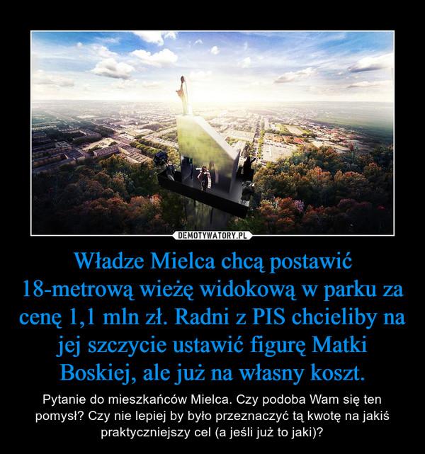Władze Mielca chcą postawić 18-metrową wieżę widokową w parku za cenę 1,1 mln zł. Radni z PIS chcieliby na jej szczycie ustawić figurę Matki Boskiej, ale już na własny koszt. – Pytanie do mieszkańców Mielca. Czy podoba Wam się ten pomysł? Czy nie lepiej by było przeznaczyć tą kwotę na jakiś praktyczniejszy cel (a jeśli już to jaki)?