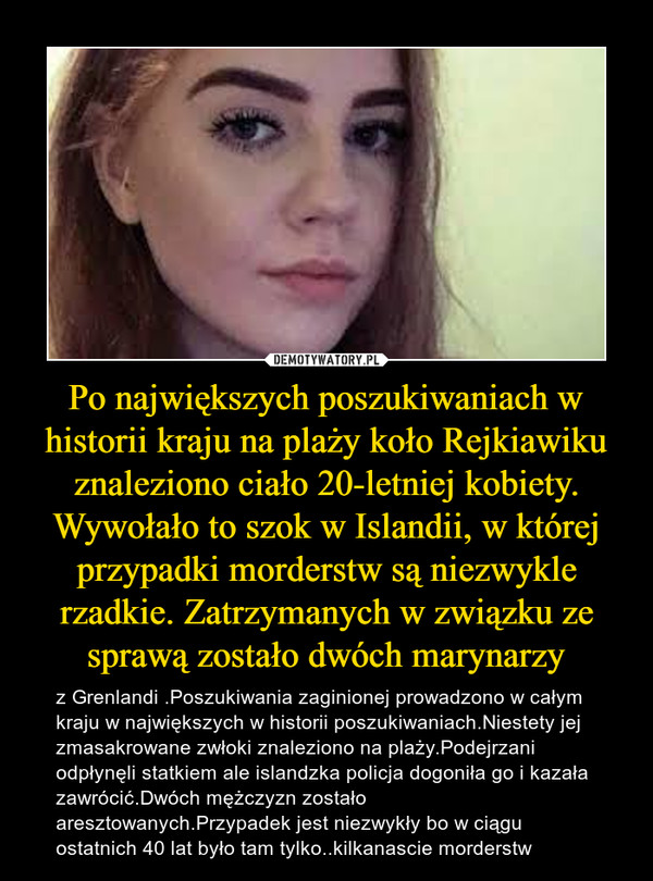 Po największych poszukiwaniach w historii kraju na plaży koło Rejkiawiku znaleziono ciało 20-letniej kobiety. Wywołało to szok w Islandii, w której przypadki morderstw są niezwykle rzadkie. Zatrzymanych w związku ze sprawą zostało dwóch marynarzy – z Grenlandi .Poszukiwania zaginionej prowadzono w całym kraju w największych w historii poszukiwaniach.Niestety jej zmasakrowane zwłoki znaleziono na plaży.Podejrzani odpłynęli statkiem ale islandzka policja dogoniła go i kazała zawrócić.Dwóch mężczyzn zostało aresztowanych.Przypadek jest niezwykły bo w ciągu ostatnich 40 lat było tam tylko..kilkanascie morderstw