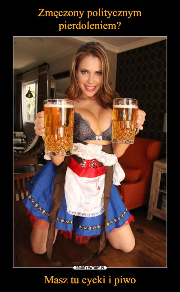 Masz tu cycki i piwo –