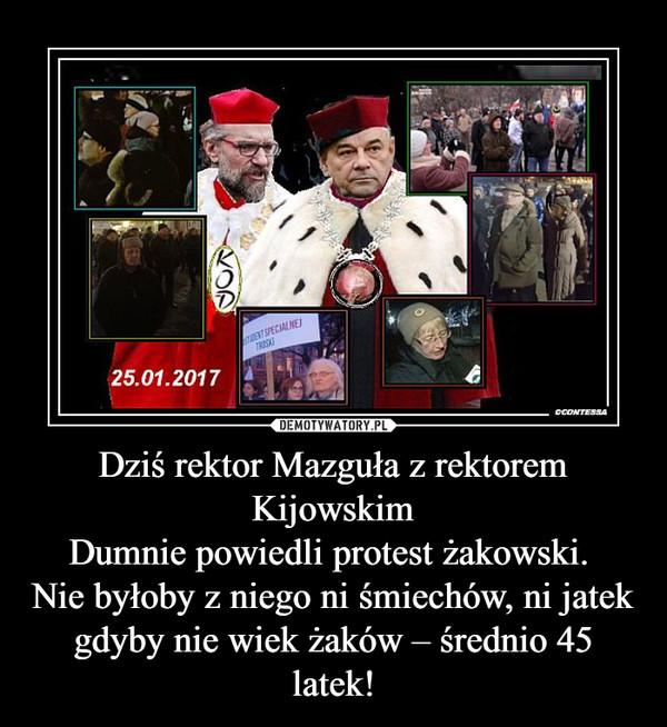 Dziś rektor Mazguła z rektorem KijowskimDumnie powiedli protest żakowski. Nie byłoby z niego ni śmiechów, ni jatekgdyby nie wiek żaków – średnio 45 latek! –