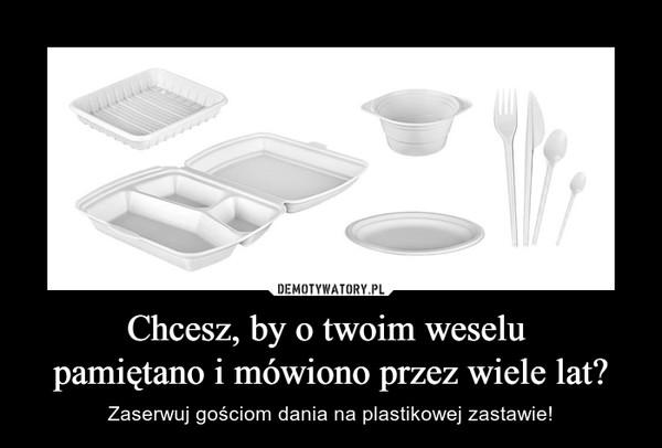 Chcesz, by o twoim weselu pamiętano i mówiono przez wiele lat? – Zaserwuj gościom dania na plastikowej zastawie!