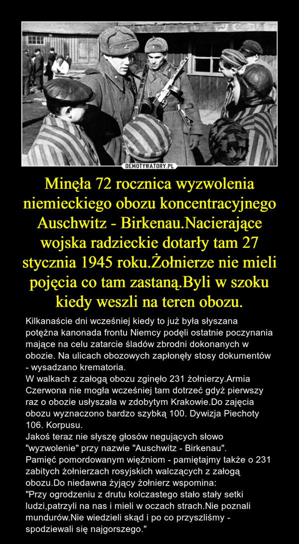 """Minęła 72 rocznica wyzwolenia niemieckiego obozu koncentracyjnego Auschwitz - Birkenau.Nacierające wojska radzieckie dotarły tam 27 stycznia 1945 roku.Żołnierze nie mieli pojęcia co tam zastaną.Byli w szoku kiedy weszli na teren obozu. – Kilkanaście dni wcześniej kiedy to już była słyszana potężna kanonada frontu Niemcy podęli ostatnie poczynania mające na celu zatarcie śladów zbrodni dokonanych w obozie. Na ulicach obozowych zapłonęły stosy dokumentów - wysadzano krematoria.W walkach z załogą obozu zginęło 231 żołnierzy.Armia Czerwona nie mogła wcześniej tam dotrzeć gdyż pierwszy raz o obozie usłyszała w zdobytym Krakowie.Do zajęcia obozu wyznaczono bardzo szybką 100. Dywizja Piechoty 106. Korpusu.Jakoś teraz nie słyszę głosów negujących słowo """"wyzwolenie"""" przy nazwie """"Auschwitz - Birkenau"""".Pamięć pomordowanym więźniom - pamiętajmy także o 231 zabitych żołnierzach rosyjskich walczących z załogą obozu.Do niedawna żyjący żołnierz wspomina:""""Przy ogrodzeniu z drutu kolczastego stało stały setki ludzi,patrzyli na nas i mieli w oczach strach.Nie poznali mundurów.Nie wiedzieli skąd i po co przyszliśmy - spodziewali się najgorszego."""""""