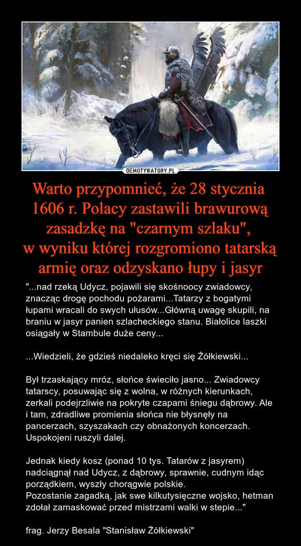 """Warto przypomnieć, że 28 stycznia 1606 r. Polacy zastawili brawurową zasadzkę na """"czarnym szlaku"""", w wyniku której rozgromiono tatarską armię oraz odzyskano łupy i jasyr – """"...nad rzeką Udycz, pojawili się skośnoocy zwiadowcy, znacząc drogę pochodu pożarami...Tatarzy z bogatymi łupami wracali do swych ułusów...Główną uwagę skupili, na braniu w jasyr panien szlacheckiego stanu. Białolice laszki osiągały w Stambule duże ceny... ...Wiedzieli, że gdzieś niedaleko kręci się Żółkiewski...Był trzaskający mróz, słońce świeciło jasno... Zwiadowcy tatarscy, posuwając się z wolna, w różnych kierunkach, zerkali podejrzliwie na pokryte czapami śniegu dąbrowy. Ale i tam, zdradliwe promienia słońca nie błysnęły na pancerzach, szyszakach czy obnażonych koncerzach. Uspokojeni ruszyli dalej.Jednak kiedy kosz (ponad 10 tys. Tatarów z jasyrem) nadciągnął nad Udycz, z dąbrowy, sprawnie, cudnym idąc porządkiem, wyszły chorągwie polskie.Pozostanie zagadką, jak swe kilkutysięczne wojsko, hetman zdołał zamaskować przed mistrzami walki w stepie...""""frag. Jerzy Besala """"Stanisław Żółkiewski"""""""