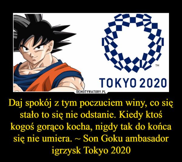 Daj spokój z tym poczuciem winy, co się stało to się nie odstanie. Kiedy ktoś kogoś gorąco kocha, nigdy tak do końca się nie umiera. ~ Son Goku ambasador igrzysk Tokyo 2020 –