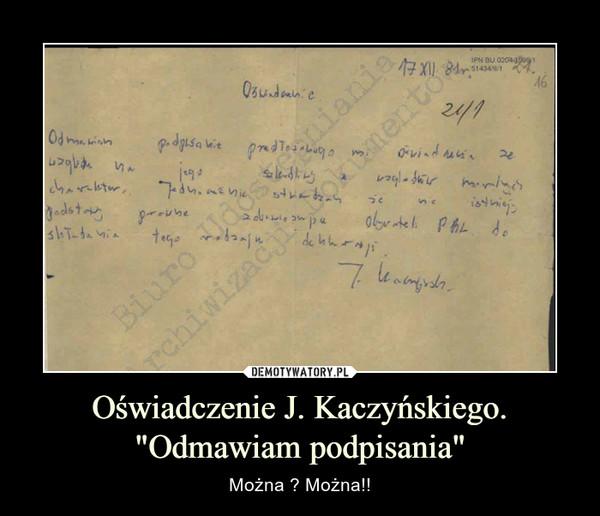 """Oświadczenie J. Kaczyńskiego. """"Odmawiam podpisania"""" – Można ? Można!!"""