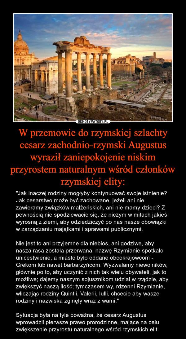 """W przemowie do rzymskiej szlachty cesarz zachodnio-rzymski Augustus wyraził zaniepokojenie niskim przyrostem naturalnym wśród członków rzymskiej elity: – """"Jak inaczej rodziny mogłyby kontynuować swoje istnienie? Jak cesarstwo może być zachowane, jeżeli ani nie zawieramy związków małżeńskich, ani nie mamy dzieci? Z pewnością nie spodziewacie się, że niczym w mitach jakieś wyrosną z ziemi, aby odziedziczyć po nas nasze obowiązki w zarządzaniu majątkami i sprawami publicznymi. Nie jest to ani przyjemne dla niebios, ani godziwe, aby nasza rasa została przerwana, nazwę Rzymianie spotkało unicestwienie, a miasto było oddane obcokrajowcom - Grekom lub nawet barbarzyńcom. Wyzwalamy niewolników, głównie po to, aby uczynić z nich tak wielu obywateli, jak to możliwe; dajemy naszym sojusznikom udział w rządzie, aby zwiększyć naszą ilość; tymczasem wy, rdzenni Rzymianie, wliczając rodziny Quintii, Valerii, Iulli, chcecie aby wasze rodziny i nazwiska zginęły wraz z wami.""""Sytuacja była na tyle poważna, że cesarz Augustus wprowadził pierwsze prawo prorodzinne, mające na celu zwiększenie przyrostu naturalnego wśród rzymskich elit"""
