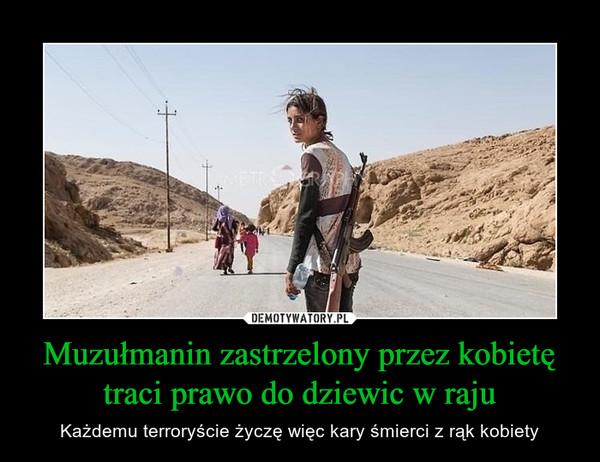 Muzułmanin zastrzelony przez kobietę traci prawo do dziewic w raju – Każdemu terroryście życzę więc kary śmierci z rąk kobiety