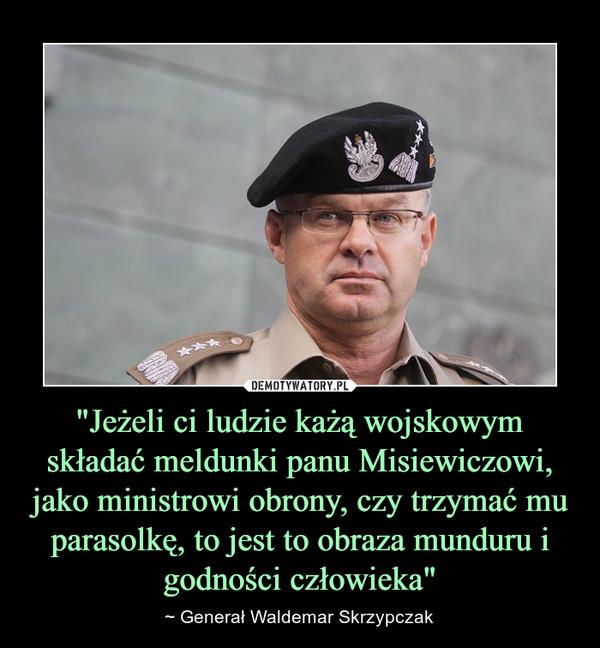 """""""Jeżeli ci ludzie każą wojskowym składać meldunki panu Misiewiczowi, jako ministrowi obrony, czy trzymać mu parasolkę, to jest to obraza munduru i godności człowieka"""" – ~ Generał Waldemar Skrzypczak"""