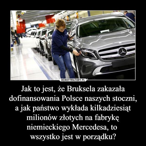 Jak to jest, że Bruksela zakazała dofinansowania Polsce naszych stoczni, a jak państwo wykłada kilkadziesiąt milionów złotych na fabrykę niemieckiego Mercedesa, to wszystko jest w porządku? –