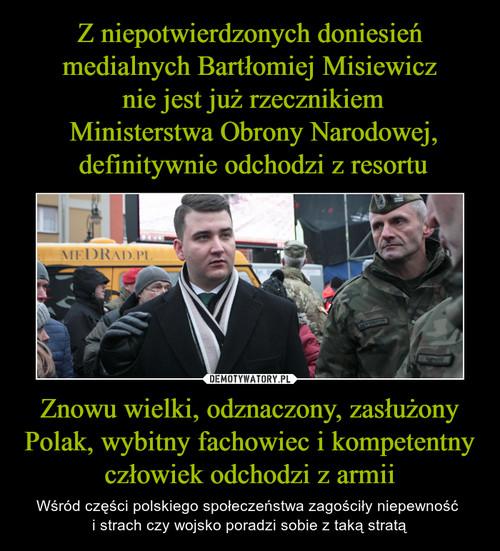 Z niepotwierdzonych doniesień medialnych Bartłomiej Misiewicz  nie jest już rzecznikiem  Ministerstwa Obrony Narodowej,  definitywnie odchodzi z resortu Znowu wielki, odznaczony, zasłużony Polak, wybitny fachowiec i kompetentny człowiek odchodzi z armii