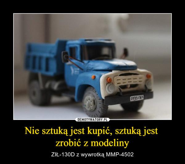 Nie sztuką jest kupić, sztuką jest zrobić z modeliny – ZIŁ-130D z wywrotką MMP-4502