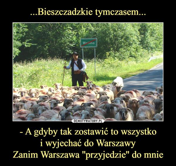 - A gdyby tak zostawić to wszystkoi wyjechać do WarszawyZanim Warszawa ''przyjedzie'' do mnie –