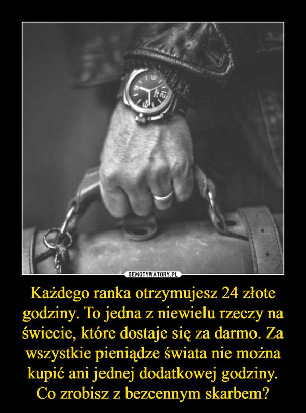 Każdego ranka otrzymujesz 24 złote godziny. To jedna z niewielu rzeczy na świecie, które dostaje się za darmo. Za wszystkie pieniądze świata nie można kupić ani jednej dodatkowej godziny.Co zrobisz z bezcennym skarbem? –