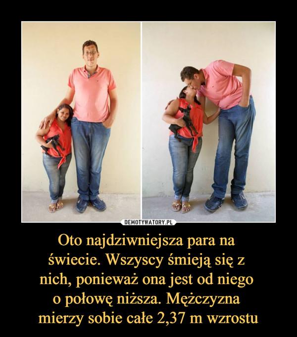 Oto najdziwniejsza para na świecie. Wszyscy śmieją się z nich, ponieważ ona jest od niego o połowę niższa. Mężczyzna mierzy sobie całe 2,37 m wzrostu –