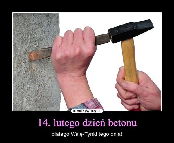 14. lutego dzień betonu – dlatego Walę-Tynki tego dnia!