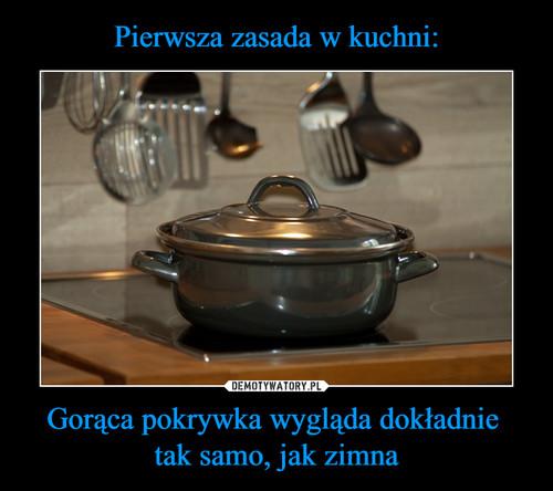 Pierwsza zasada w kuchni: Gorąca pokrywka wygląda dokładnie  tak samo, jak zimna