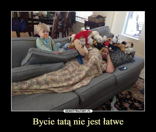 Bycie tatą nie jest łatwe –