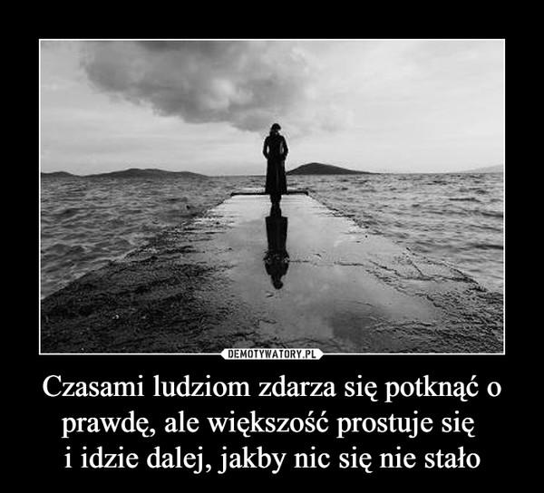 Czasami ludziom zdarza się potknąć o prawdę, ale większość prostuje się i idzie dalej, jakby nic się nie stało –