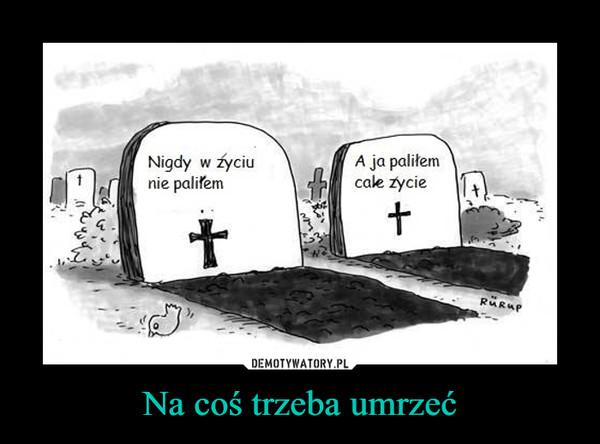 Na coś trzeba umrzeć –