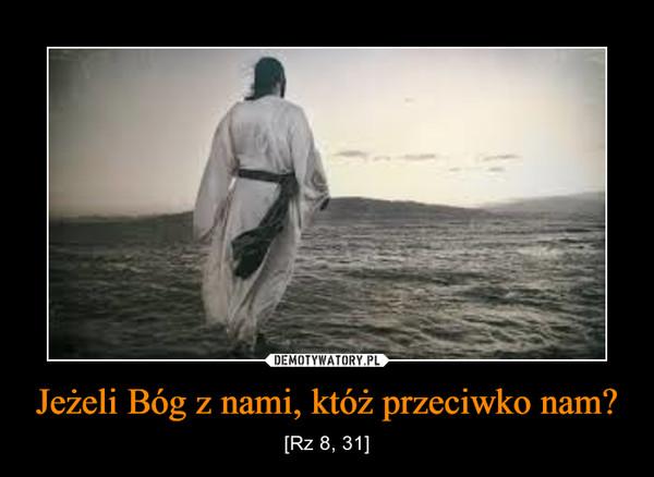 Jeżeli Bóg z nami, któż przeciwko nam? – [Rz 8, 31]