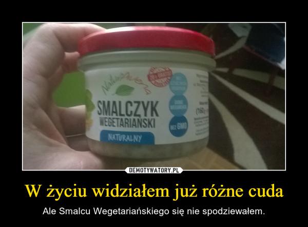 W życiu widziałem już różne cuda – Ale Smalcu Wegetariańskiego się nie spodziewałem.