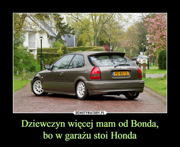 Dziewczyn więcej mam od Bonda,bo w garażu stoi Honda –