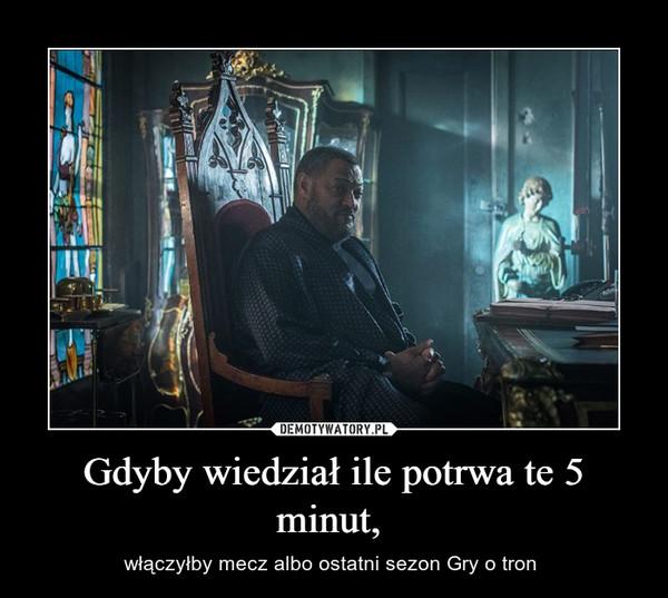 Gdyby wiedział ile potrwa te 5 minut,  – włączyłby mecz albo ostatni sezon Gry o tron