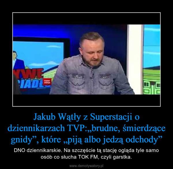 """Jakub Wątły z Superstacji o dziennikarzach TVP:""""brudne, śmierdzące gnidy"""", które """"piją albo jedzą odchody"""" – DNO dziennikarskie. Na szczęście tą stację ogląda tyle samo osób co słucha TOK FM, czyli garstka."""