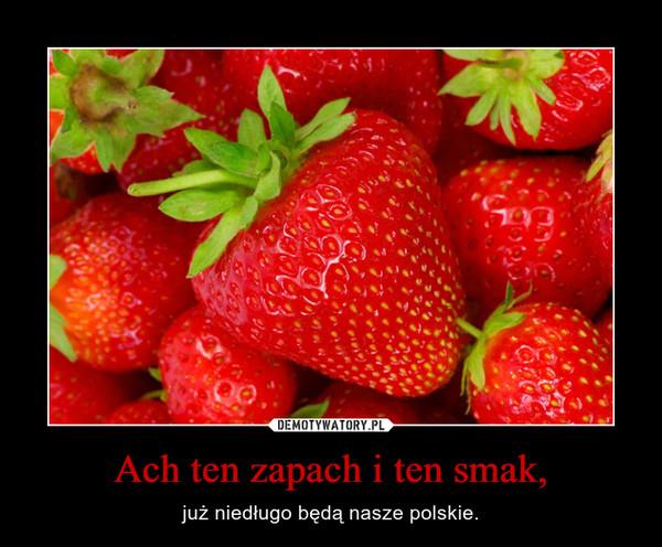 Ach ten zapach i ten smak, – już niedługo będą nasze polskie.