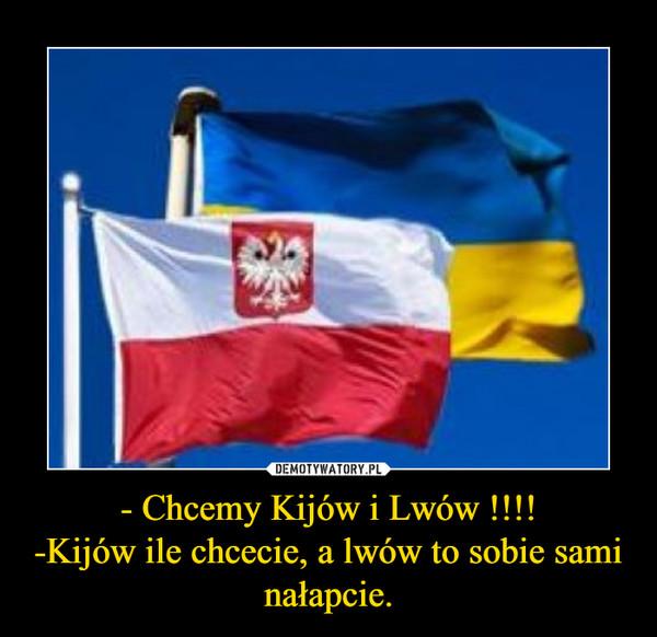 - Chcemy Kijów i Lwów !!!!-Kijów ile chcecie, a lwów to sobie sami nałapcie. –