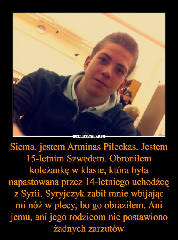 Siema, jestem Arminas Pileckas. Jestem 15-letnim Szwedem. Obroniłem koleżankę w klasie, która była napastowana przez 14-letniego uchodźcę z Syrii. Syryjczyk zabił mnie wbijając mi nóż w plecy, bo go obraziłem. Ani jemu, ani jego rodzicom nie postawiono ża –